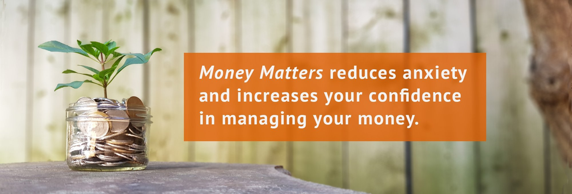 Money Matters reduces anxiety and increases your confidence in managing your money